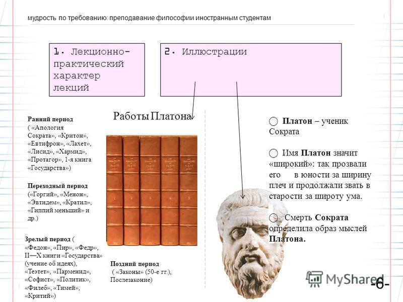 мудрость по требованию: преподавание философии иностранным студентам -6- 1. Лекционно- практический характер лекций 2. Иллюстрации Идея Платон – ученик Сократа Имя Платон значит «широкий»: так прозвали его в юности за ширину плеч и продолжали звать в