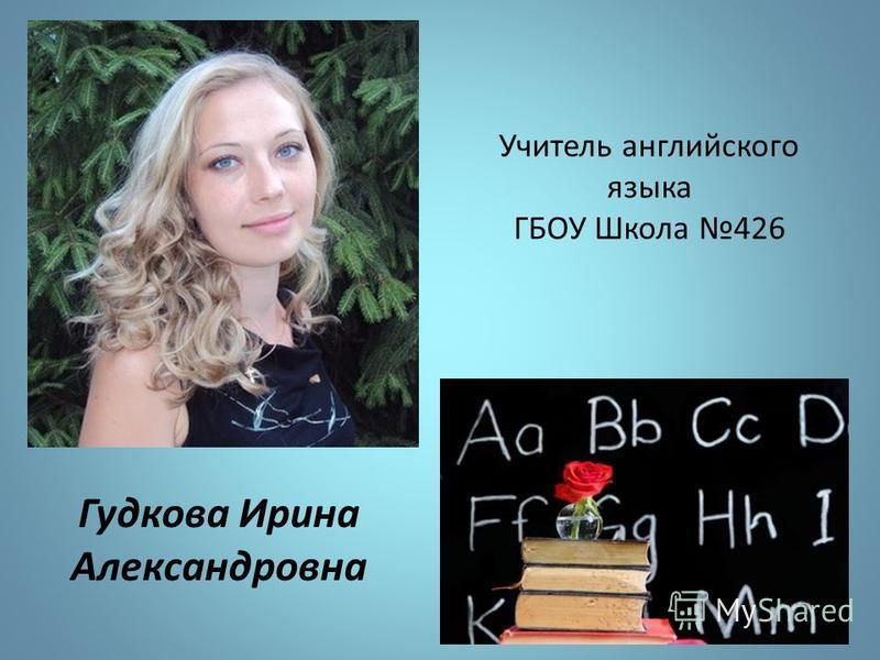 Учитель английского языка ГБОУ Школа 426 Гудкова Ирина Александровна