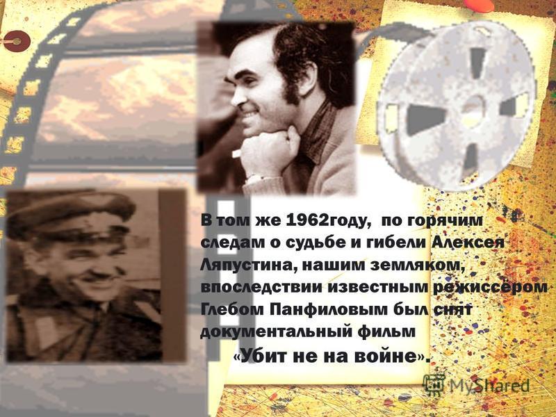 В том же 1962 году, по горячим следам о судьбе и гибели Алексея Ляпустина, нашим земляком, впоследствии известным режиссёром Глебом Панфиловым был снят документальный фильм «Убит не на войне».