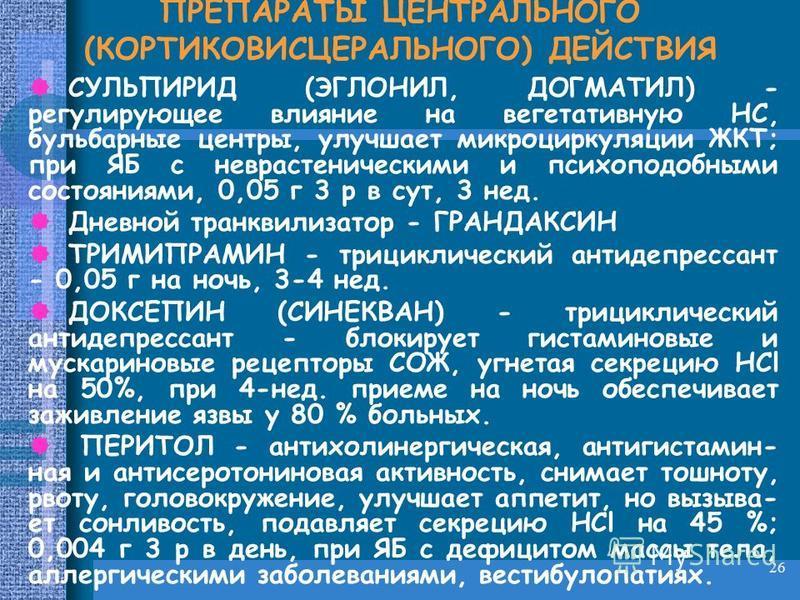 26 ПРЕПАРАТЫ ЦЕНТРАЛЬНОГО (КОРТИКОВИСЦЕРАЛЬНОГО) ДЕЙСТВИЯ СУЛЬПИРИД (ЭГЛОНИЛ, ДОГМАТИЛ) - регулирующее влияние на вегетативную НС, бульбарные центры, улучшает микроциркуляции ЖКТ; при ЯБ с неврастеническими и психоподобными состояниями, 0,05 г 3 р в