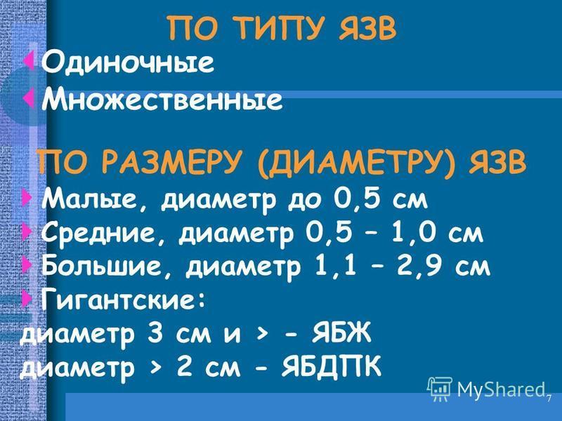 7 ПО ТИПУ ЯЗВ Одиночные Множественные ПО РАЗМЕРУ (ДИАМЕТРУ) ЯЗВ Малые, диаметр до 0,5 см Средние, диаметр 0,5 – 1,0 см Большие, диаметр 1,1 – 2,9 см Гигантские: диаметр 3 см и > - ЯБЖ диаметр > 2 см - ЯБДПК