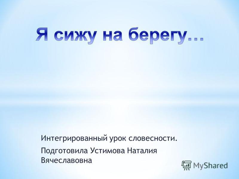 Интегрированный урок словесности. Подготовила Устимова Наталия Вячеславовна