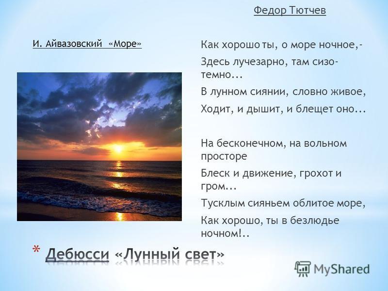 Федор Тютчев Как хорошо ты, о море ночное,- Здесь лучезарно, там сизо- темно... В лунном сиянии, словно живое, Ходит, и дышит, и блещет оно... На бесконечном, на вольном просторе Блеск и движение, грохот и гром... Тусклым сияньем облитое море, Как хо