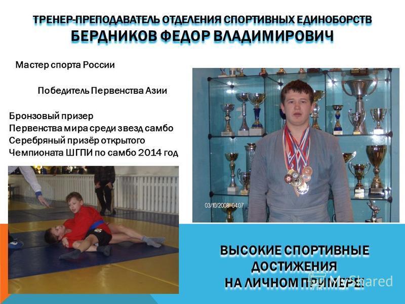 ВЫСОКИЕ СПОРТИВНЫЕ ДОСТИЖЕНИЯ НА ЛИЧНОМ ПРИМЕРЕ! ТРЕНЕР-ПРЕПОДАВАТЕЛЬ ОТДЕЛЕНИЯ СПОРТИВНЫХ ЕДИНОБОРСТВ БЕРДНИКОВ ФЕДОР ВЛАДИМИРОВИЧ Мастер спорта России Победитель Первенства Азии Бронзовый призер Первенства мира среди звезд самбо Серебряный призёр о