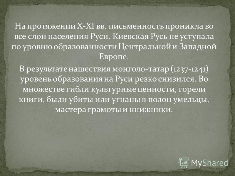 На протяжении X-XI вв. письменность проникла во все слои населения Руси. Киевская Русь не уступала по уровню образованности Центральной и Западной Европе. В результате нашествия монголо-татар (1237-1241) уровень образования на Руси резко снизился. Во