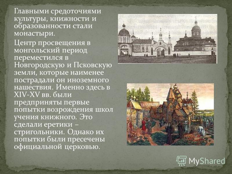 Главными средоточиями культуры, книжности и образованности стали монастыри. Центр просвещения в монгольский период переместился в Новгородскую и Псковскую земли, которые наименее пострадали он иноземного нашествия. Именно здесь в XIV-XV вв. были пред