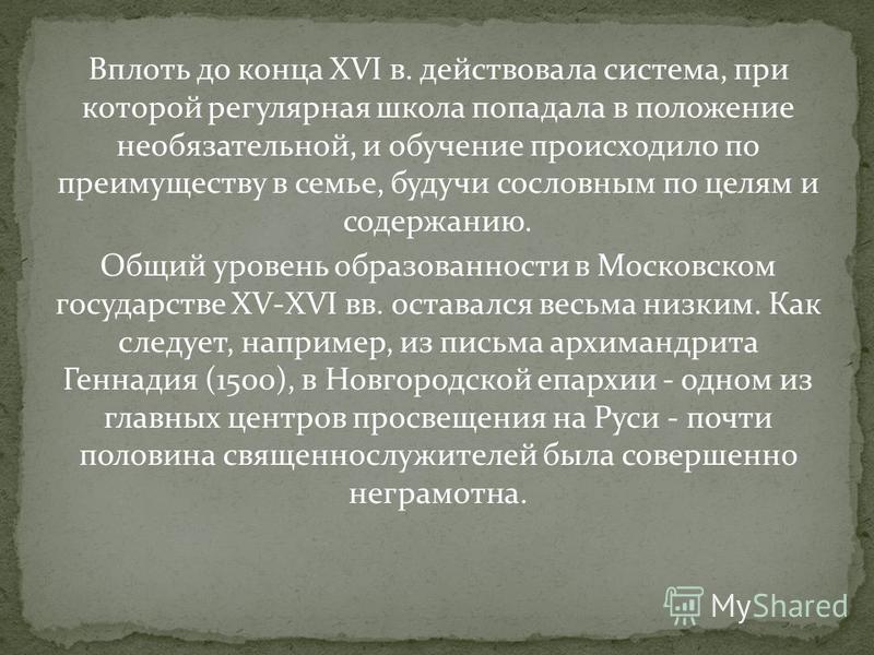 Вплоть до конца XVI в. действовала система, при которой регулярная школа попадала в положение необязательной, и обучение происходило по преимуществу в семье, будучи сословным по целям и содержанию. Общий уровень образованности в Московском государств