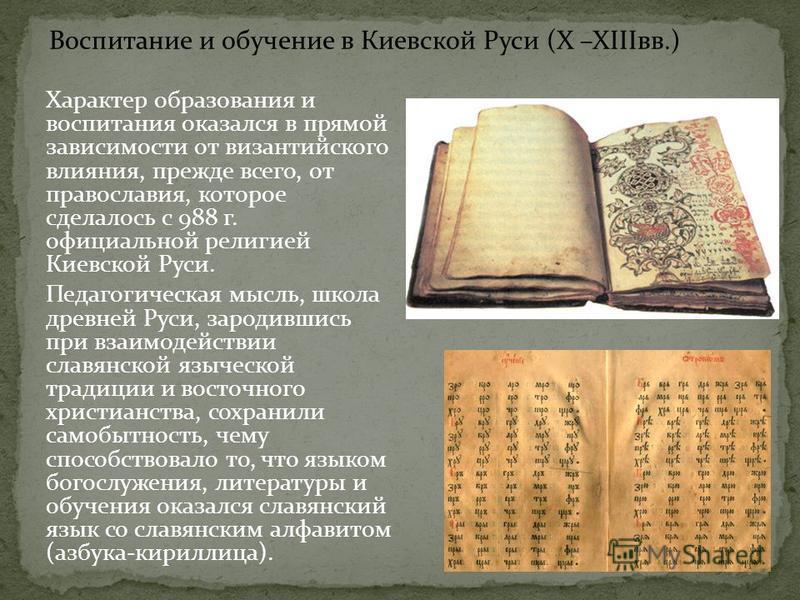 Характер образования и воспитания оказался в прямой зависимости от византийского влияния, прежде всего, от православия, которое сделалось с 988 г. официальной религией Киевской Руси. Педагогическая мысль, школа древней Руси, зародившись при взаимодей