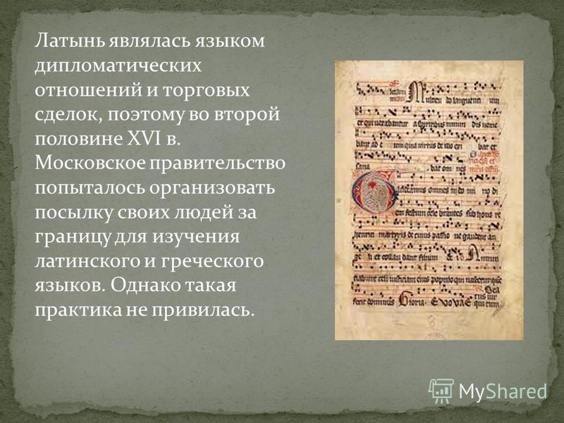 Латынь являлась языком дипломатических отношений и торговых сделок, поэтому во второй половине XVI в. Московское правительство попыталось организовать посылку своих людей за границу для изучения латинского и греческого языков. Однако такая практика н