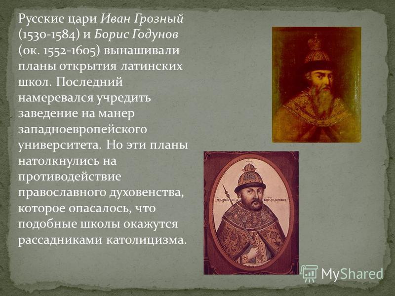Русские цари Иван Грозный (1530-1584) и Борис Годунов (ок. 1552-1605) вынашивали планы открытия латинских школ. Последний намеревался учредить заведение на манер западноевропейского университета. Но эти планы натолкнулись на противодействие православ