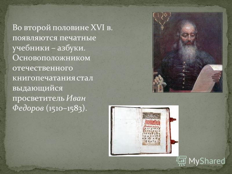 Во второй половине XVI в. появляются печатные учебники – азбуки. Основоположником отечественного книгопечатания стал выдающийся просветитель Иван Федоров (1510–1583).