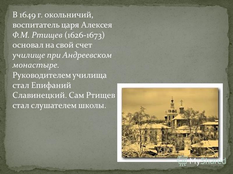 В 1649 г. окольничий, воспитатель царя Алексея Ф.М. Ртищев (1626-1673) основал на свой счет училище при Андреевском монастыре. Руководителем училища стал Епифаний Славинецкий. Сам Ртищев стал слушателем школы.