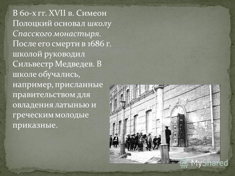 В 60-х гг. XVII в. Симеон Полоцкий основал школу Спасского монастыря. После его смерти в 1686 г. школой руководил Сильвестр Медведев. В школе обучались, например, присланные правительством для овладения латынью и греческим молодые приказные.