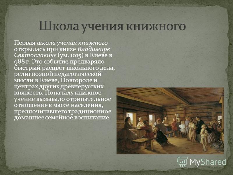 Первая школа учения книжного открылась при князе Владимире Святославиче (ум. 1015) в Киеве в 988 г. Это событие предваряло быстрый расцвет школьного дела, религиозной педагогической мысли в Киеве, Новгороде и центрах других древнерусских княжеств. По
