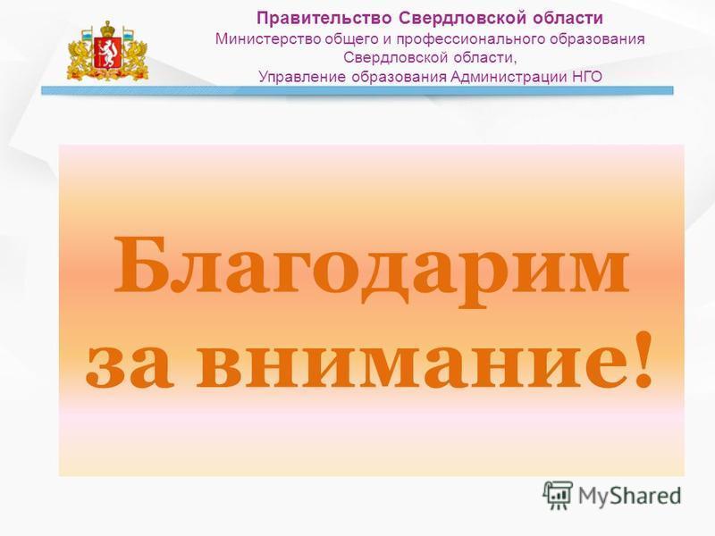 Благодарим за внимание! Правительство Свердловской области Министерство общего и профессионального образования Свердловской области, Управление образования Администрации НГО