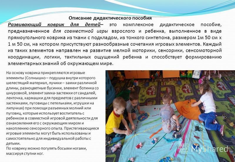 Описание дидактического пособия Развивающий коврик для детей– это комплексное дидактическое пособие, предназначенное для совместной игры взрослого и ребенка, выполненное в виде прямоугольного коврика из ткани с подкладом, из тонкого синтепона, размер