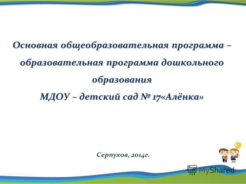 Основная общеобразовательная программа – образовательная программа дошкольного образования МДОУ – детский сад 17«Алёнка» Серпухов, 2014 г.