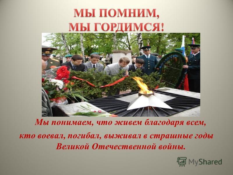 Мы понимаем, что живем благодаря всем, кто воевал, погибал, выживал в страшные годы Великой Отечественной войны.