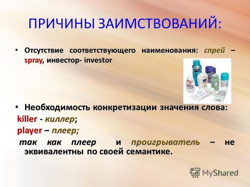 ПРИЧИНЫ ЗАИМСТВОВАНИЙ: Отсутствие соответствующего наименования: спрей – spray, инвестор- investor Отсутствие соответствующего наименования: спрей – spray, инвестор- investor Необходимость конкретизации значения слова: Необходимость конкретизации зна
