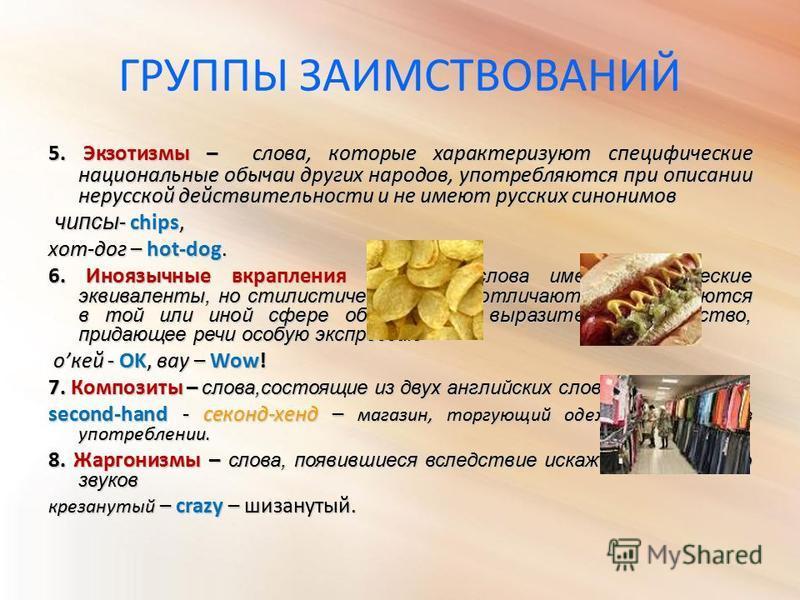 ГРУППЫ ЗАИМСТВОВАНИЙ 5. Экзотизмы – слова, которые характеризуют специфические национальные обычаи других народов, употребляются при описании нерусской действительности и не имеют русских синонимов чипсы - chips, чипсы - chips, хот-дог – hot-dog. 6.