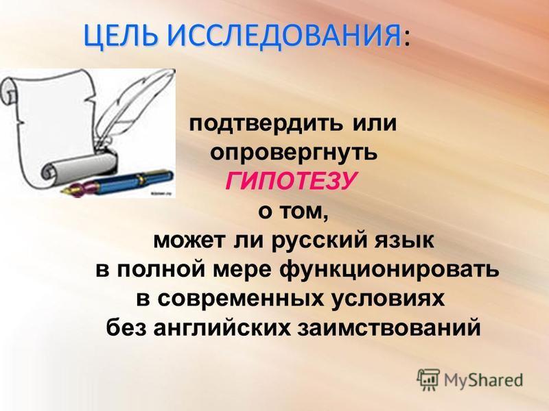 подтвердить или опровергнуть ГИПОТЕЗУ о том, может ли русский язык в полной мере функционировать в современных условиях без английских заимствований ЦЕЛЬ ИССЛЕДОВАНИЯ ЦЕЛЬ ИССЛЕДОВАНИЯ: