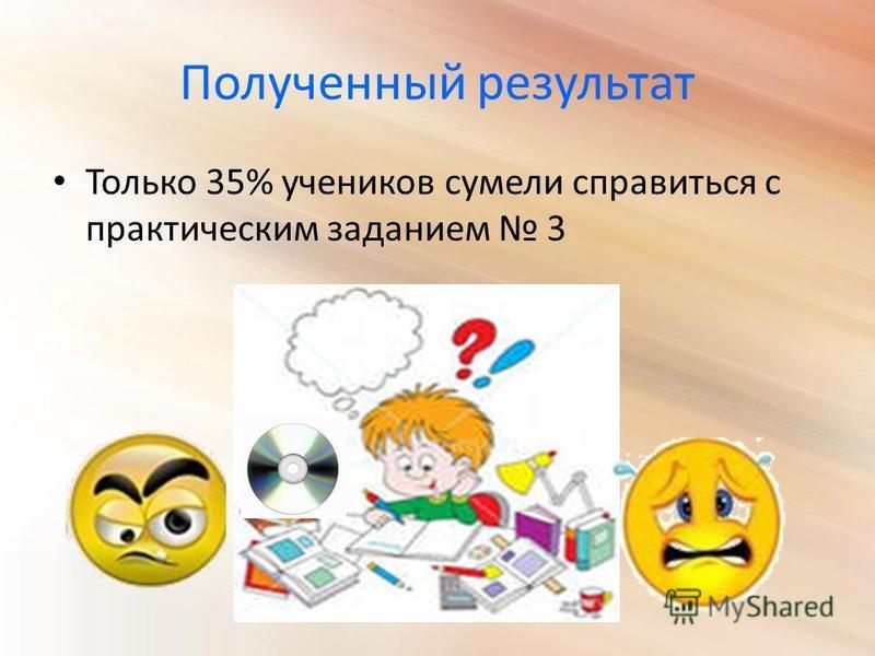 Полученный результат Только 35% учеников сумели справиться с практическим заданием 3