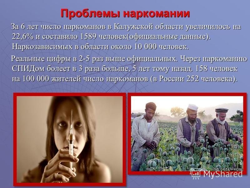 Проблемы наркомании За 6 лет число наркоманов в Калужской области увеличилось на 22,6% и составило 1589 человек(официальные данные). Наркозависимых в области около 10 000 человек. За 6 лет число наркоманов в Калужской области увеличилось на 22,6% и с