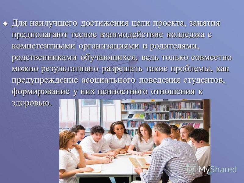 Для наилучшего достижения цели проекта, занятия предполагают тесное взаимодействие колледжа с компетентными организациями и родителями, родственниками обучающихся, ведь только совместно можно результативно разрешать такие проблемы, как предупреждение