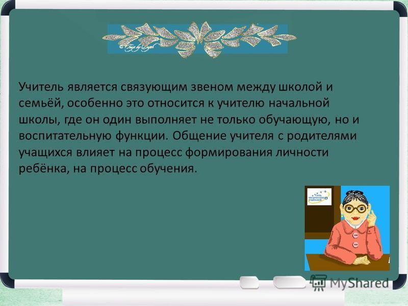 Учитель является связующим звеном между школой и семьёй, особенно это относится к учителю начальной школы, где он один выполняет не только обучающую, но и воспитательную функции. Общение учителя с родителями учащихся влияет на процесс формирования ли