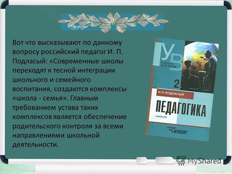 Вот что высказывают по данному вопросу российский педагог И. П. Подласый: «Современные школы переходят к тесной интеграции школьного и семейного воспитания, создаются комплексы «школа - семья». Главным требованием устава таких комплексов является обе
