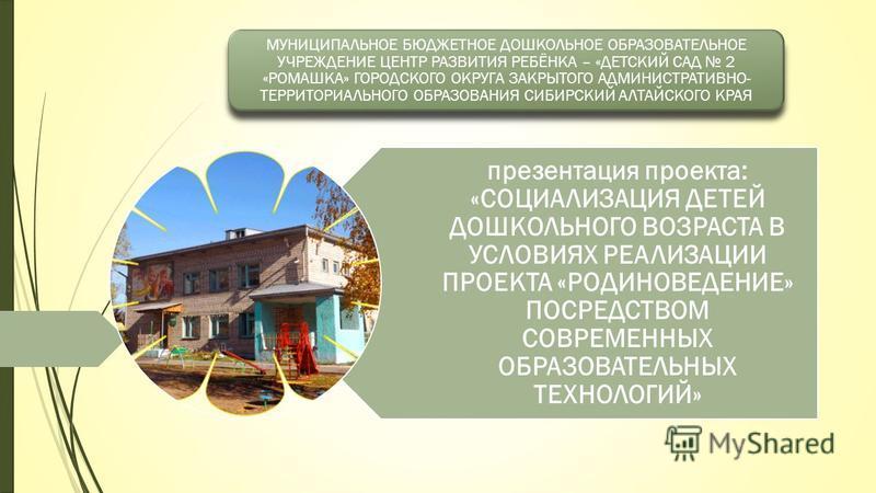 презентация проекта: «СОЦИАЛИЗАЦИЯ ДЕТЕЙ ДОШКОЛЬНОГО ВОЗРАСТА В УСЛОВИЯХ РЕАЛИЗАЦИИ ПРОЕКТА «РОДИНОВЕДЕНИЕ» ПОСРЕДСТВОМ СОВРЕМЕННЫХ ОБРАЗОВАТЕЛЬНЫХ ТЕХНОЛОГИЙ» МУНИЦИПАЛЬНОЕ БЮДЖЕТНОЕ ДОШКОЛЬНОЕ ОБРАЗОВАТЕЛЬНОЕ УЧРЕЖДЕНИЕ ЦЕНТР РАЗВИТИЯ РЕБЁНКА – «ДЕ