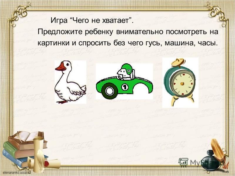 Игра Чего не хватает. Предложите ребенку внимательно посмотреть на картинки и спросить без чего гусь, машина, часы.