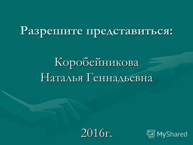 Разрешите представиться: Коробейникова Наталья Геннадьевна 2016 г.