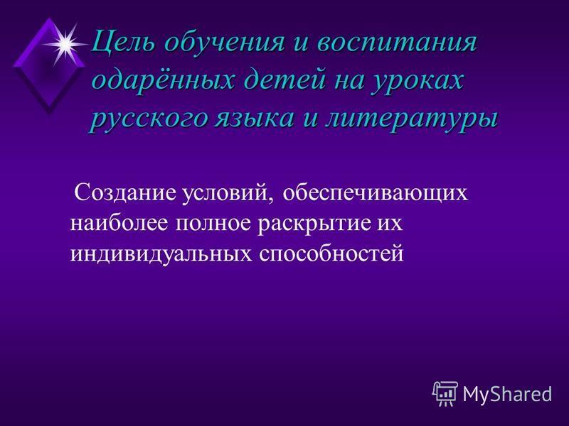 Цель обучения и воспитания одарённых детей на уроках русского языка и литературы Создание условий, обеспечивающих наиболее полное раскрытие их индивидуальных способностей