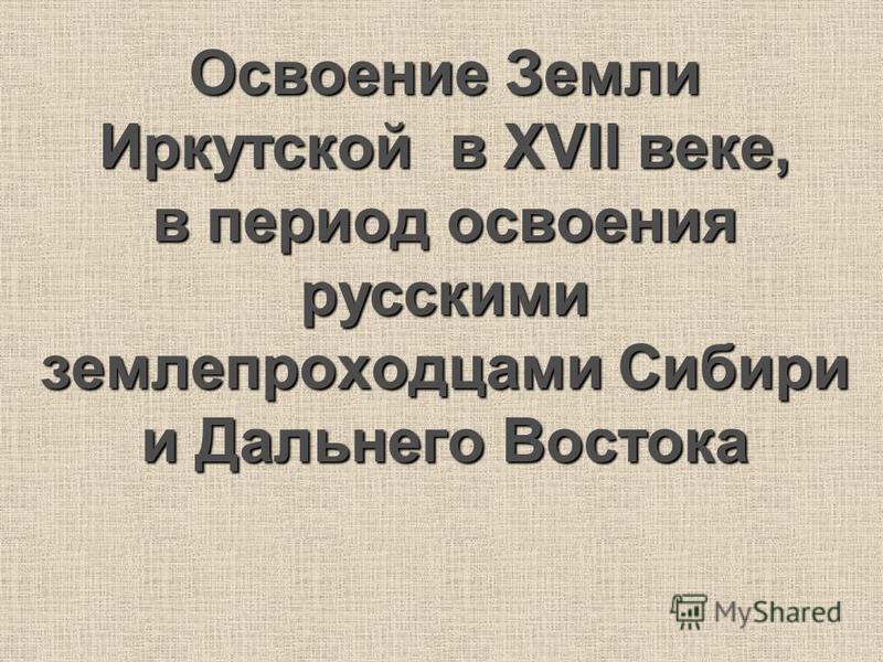 Освоение Земли Иркутской в XVII веке, в период освоения русскими землепроходцами Сибири и Дальнего Востока