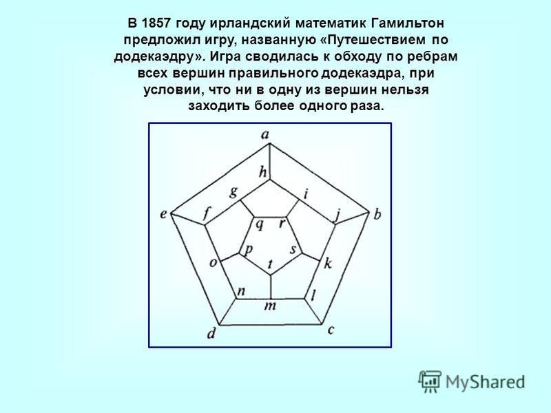 В 1857 году ирландский математик Гамильтон предложил игру, названную «Путешествием по додекаэдру». Игра сводилась к обходу по ребрам всех вершин правильного додекаэдра, при условии, что ни в одну из вершин нельзя заходить более одного раза.