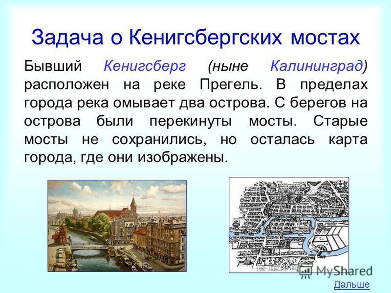Задача о Кенигсбергских мостах Бывший Кенигсберг (ныне Калининград) расположен на реке Прегель. В пределах города река омывает два острова. С берегов на острова были перекинуты мосты. Старые мосты не сохранились, но осталась карта города, где они изо