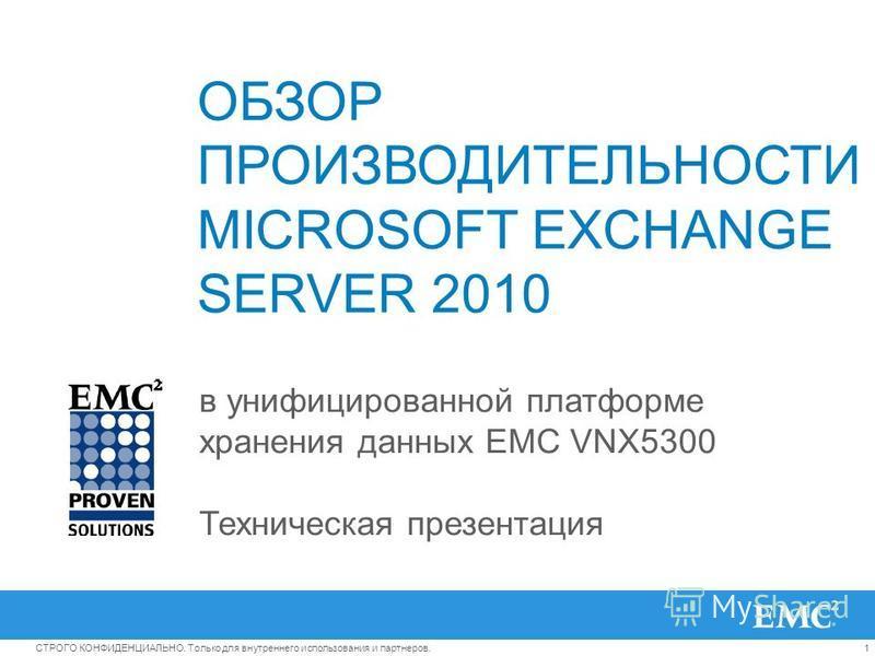 1СТРОГО КОНФИДЕНЦИАЛЬНО. Только для внутреннего использования и партнеров. ОБЗОР ПРОИЗВОДИТЕЛЬНОСТИ MICROSOFT EXCHANGE SERVER 2010 в унифицированной платформе хранения данных EMC VNX5300 Техническая презентация