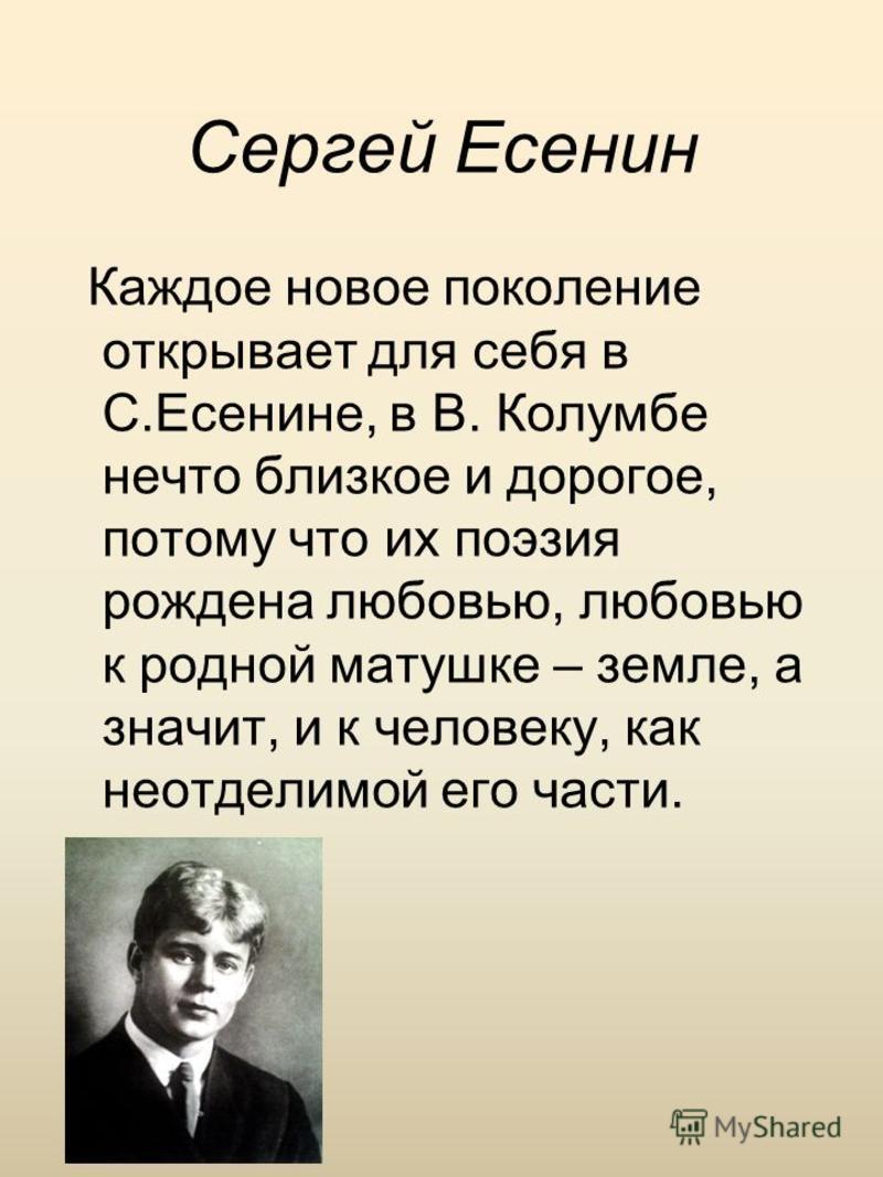 Сергей Есенин Каждое новое поколение открывает для себя в С.Есенине, в В. Колумбе нечто близкое и дорогое, потому что их поэзия рождена любовью, любовью к родной матушке – земле, а значит, и к человеку, как неотделимой его части.