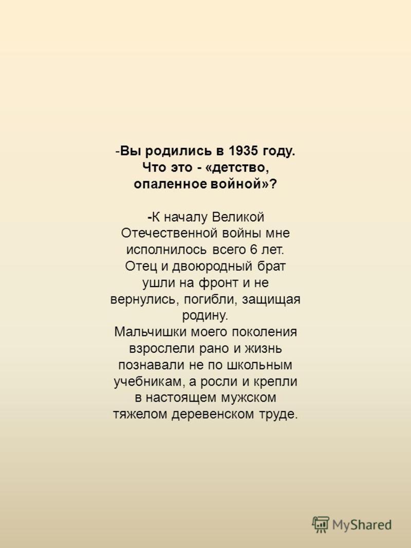 -Вы родились в 1935 году. Что это - «детство, опаленное войной»? -К началу Великой Отечественной войны мне исполнилось всего 6 лет. Отец и двоюродный брат ушли на фронт и не вернулись, погибли, защищая родину. Мальчишки моего поколения взрослели рано