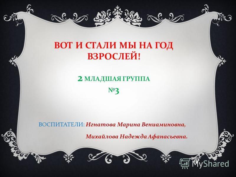 ВОТ И СТАЛИ МЫ НА ГОД ВЗРОСЛЕЙ ! 2 МЛАДШАЯ ГРУППА 3 ВОСПИТАТЕЛИ : Игнатова Марина Вениаминовна, Михайлова Надежда Афанасьевна.