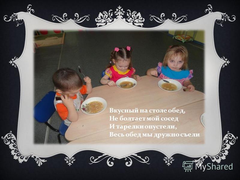 Вкусный на столе обед, Не болтает мой сосед И тарелки опустели, Весь обед мы дружно съели