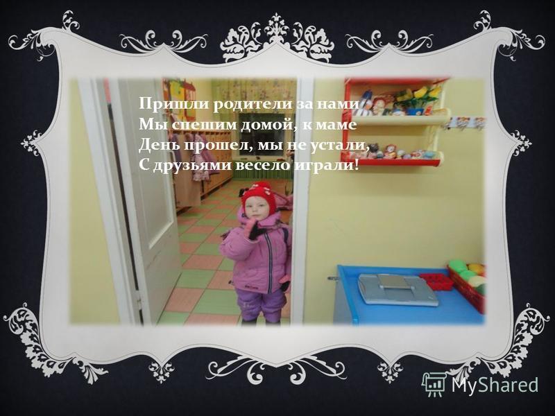 Пришли родители за нами Мы спешим домой, к маме День прошел, мы не устали, С друзьями весело играли !