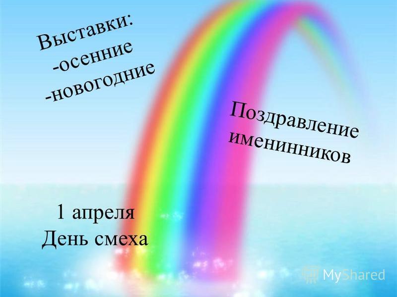 Выставки: -осенние -новогодние Поздравление именинников 1 апреля День смеха