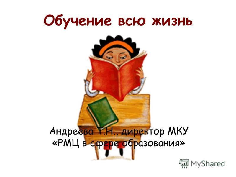 Обучение всю жизнь Андреева Т.Н., директор МКУ «РМЦ в сфере образования»