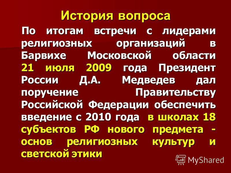 История вопроса По итогам встречи с лидерами религиозных организаций в Барвихе Московской области 21 июля 2009 года Президент России Д.А. Медведев дал поручение Правительству Российской Федерации обеспечить введение с 2010 года в школах 18 субъектов