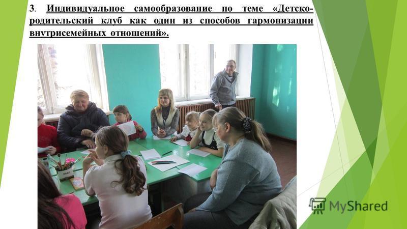 3. Индивидуальное самообразование по теме «Детско- родительский клуб как один из способов гармонизации внутрисемейных отношений».