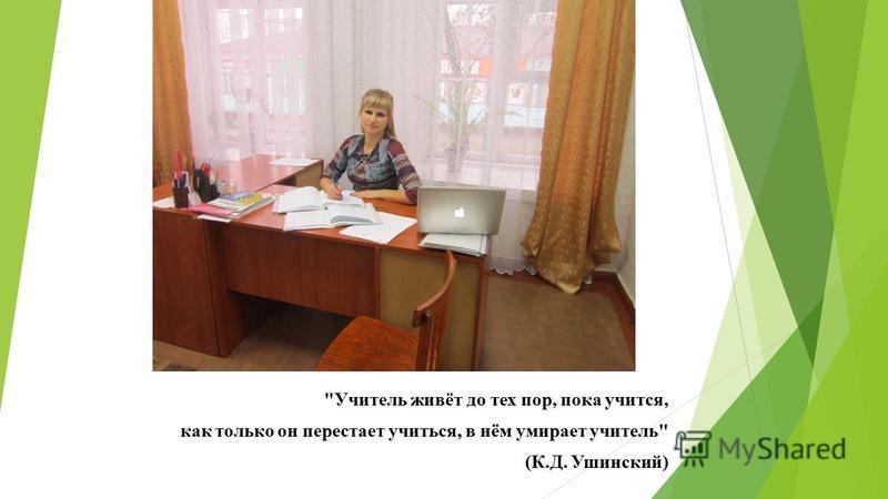 Учитель живёт до тех пор, пока учится, как только он перестает учиться, в нём умирает учитель (К.Д. Ушинский)