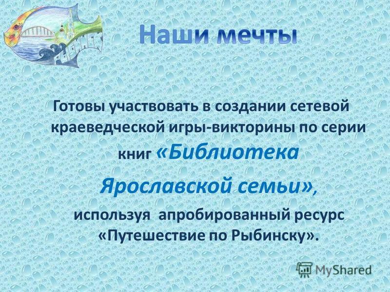 Готовы участвовать в создании сетевой краеведческой игры-викторины по серии книг «Библиотека Ярославской семьи», используя апробированный ресурс «Путешествие по Рыбинску».
