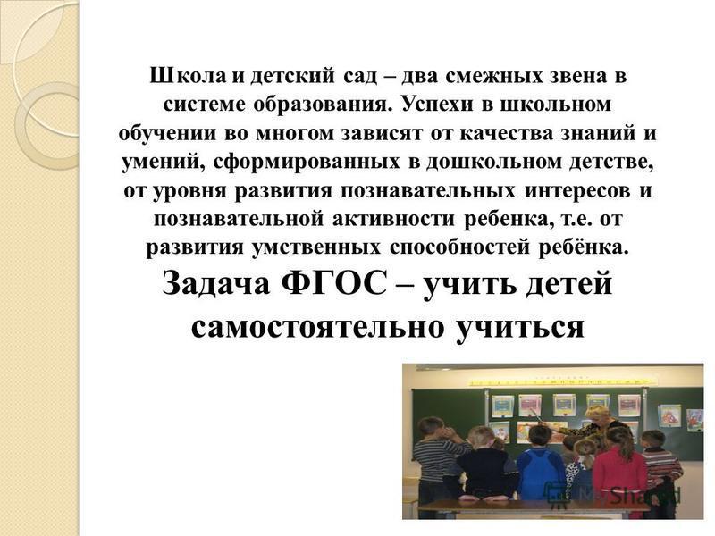 Школа и детский сад – два смежных звена в системе образования. Успехи в школьном обучении во многом зависят от качества знаний и умений, сформированных в дошкольном детстве, от уровня развития познавательных интересов и познавательной активности ребе